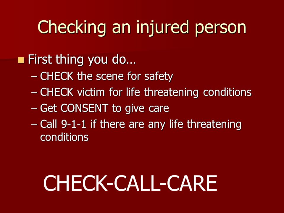 Checking an injured person First thing you do… First thing you do… –CHECK the scene for safety –CHECK victim for life threatening conditions –Get CONSENT to give care –Call if there are any life threatening conditions CHECK-CALL-CARE