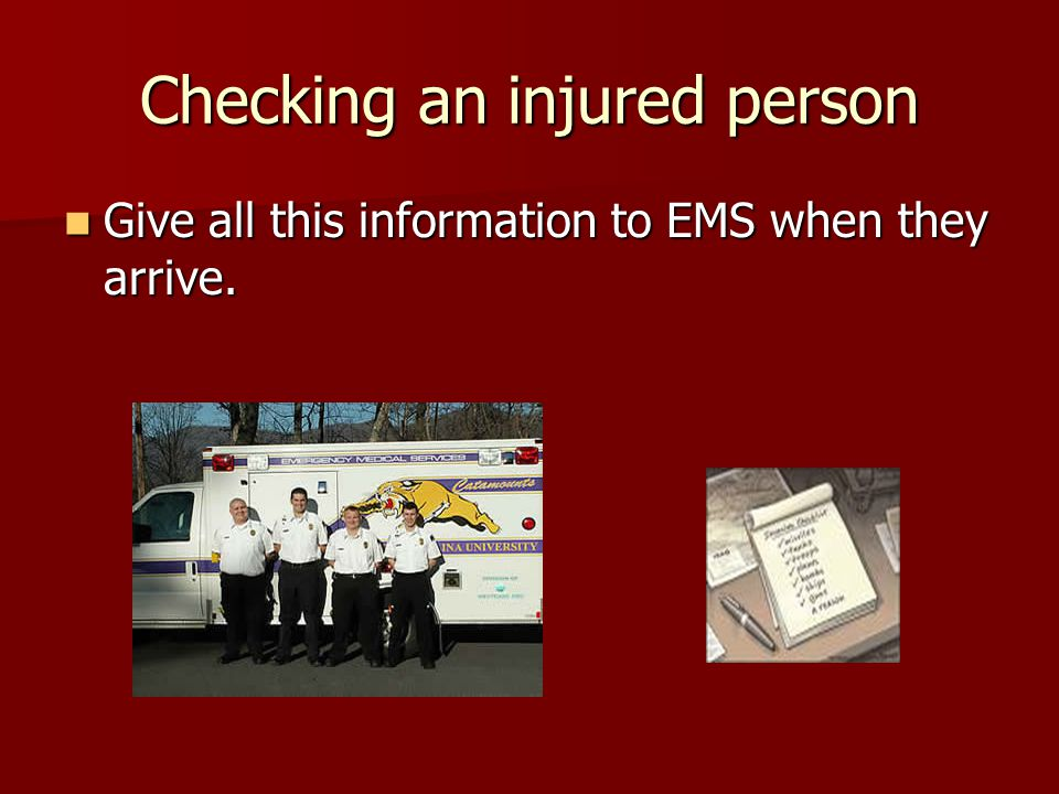 Checking an injured person Give all this information to EMS when they arrive.