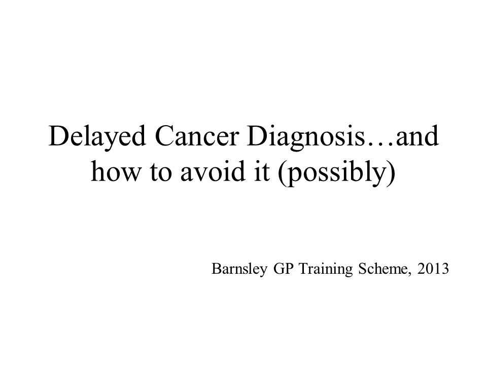 Delayed Cancer Diagnosis…and how to avoid it (possibly) Barnsley GP Training Scheme, 2013
