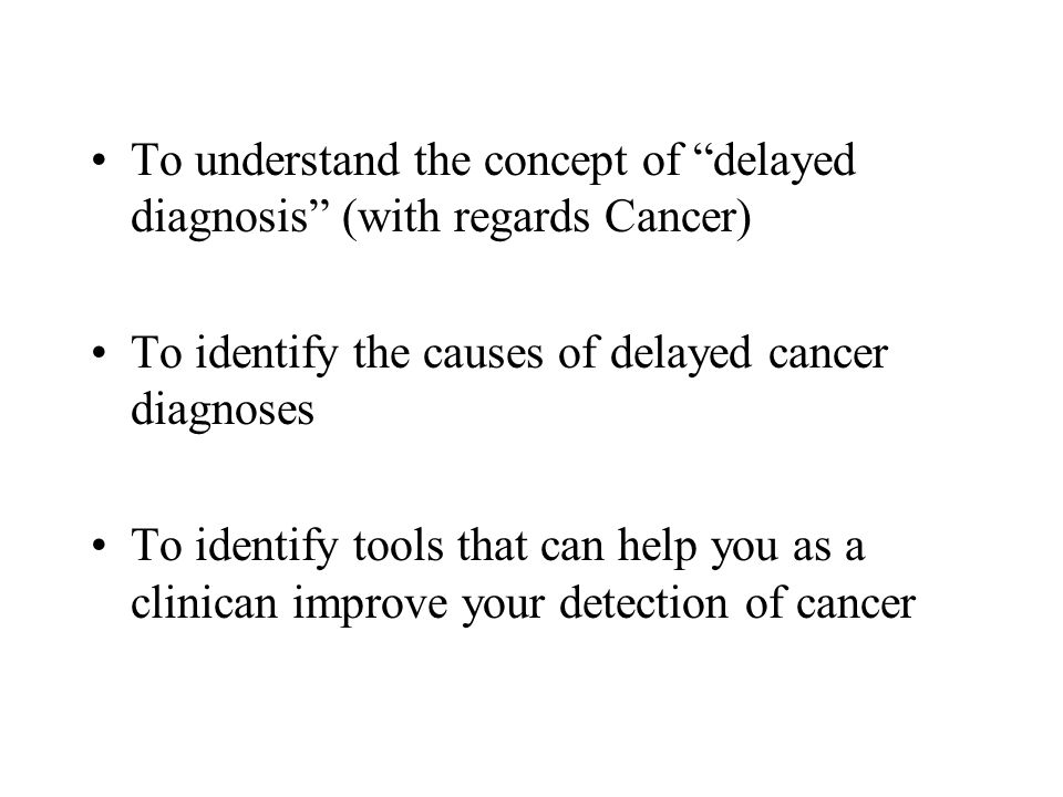 To understand the concept of delayed diagnosis (with regards Cancer) To identify the causes of delayed cancer diagnoses To identify tools that can help you as a clinican improve your detection of cancer