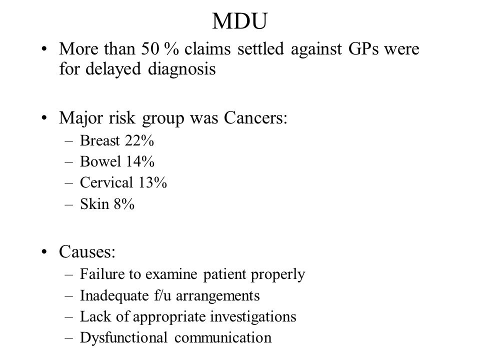 MDU More than 50 % claims settled against GPs were for delayed diagnosis Major risk group was Cancers: –Breast 22% –Bowel 14% –Cervical 13% –Skin 8% Causes: –Failure to examine patient properly –Inadequate f/u arrangements –Lack of appropriate investigations –Dysfunctional communication