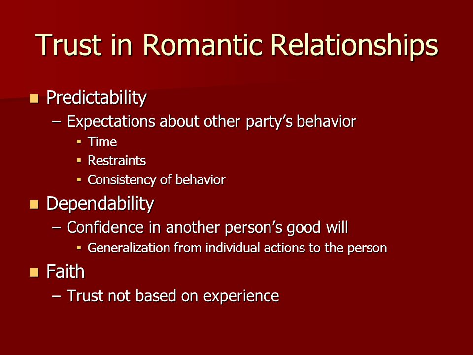 Trust in Romantic Relationships Predictability Predictability –Expectations about other party's behavior  Time  Restraints  Consistency of behavior Dependability Dependability –Confidence in another person's good will  Generalization from individual actions to the person Faith Faith –Trust not based on experience