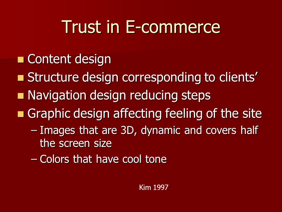 Trust in E-commerce Content design Content design Structure design corresponding to clients' Structure design corresponding to clients' Navigation design reducing steps Navigation design reducing steps Graphic design affecting feeling of the site Graphic design affecting feeling of the site –Images that are 3D, dynamic and covers half the screen size –Colors that have cool tone Kim 1997