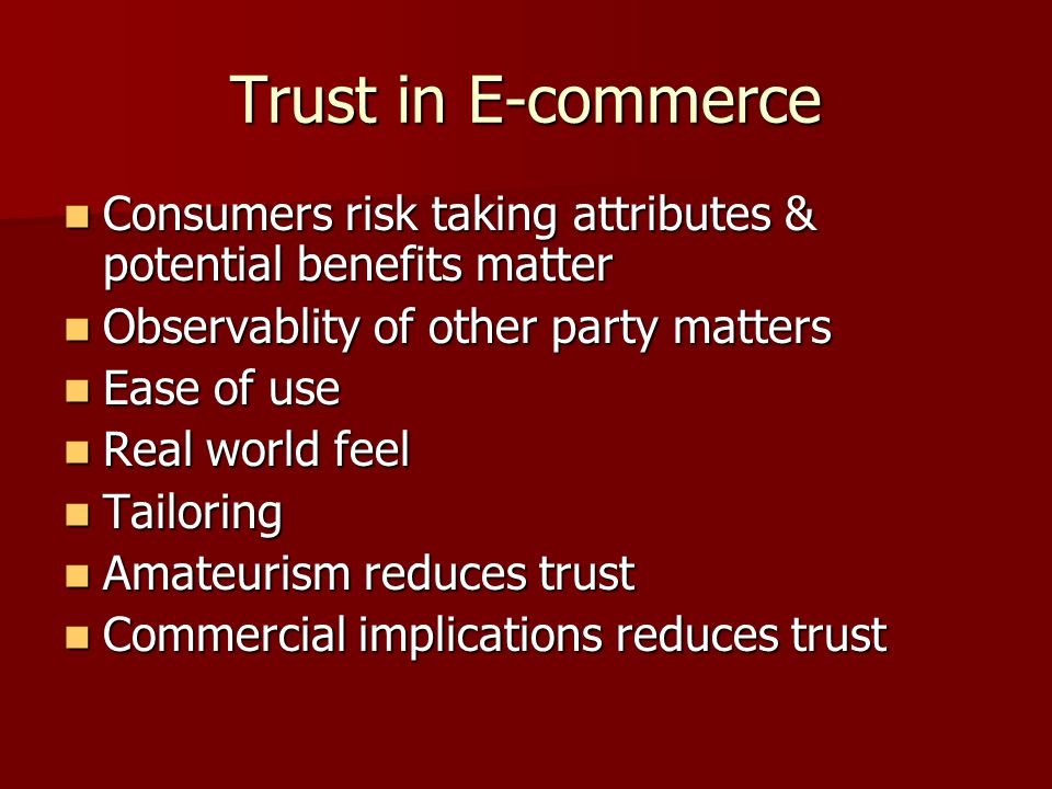 Trust in E-commerce Consumers risk taking attributes & potential benefits matter Consumers risk taking attributes & potential benefits matter Observablity of other party matters Observablity of other party matters Ease of use Ease of use Real world feel Real world feel Tailoring Tailoring Amateurism reduces trust Amateurism reduces trust Commercial implications reduces trust Commercial implications reduces trust