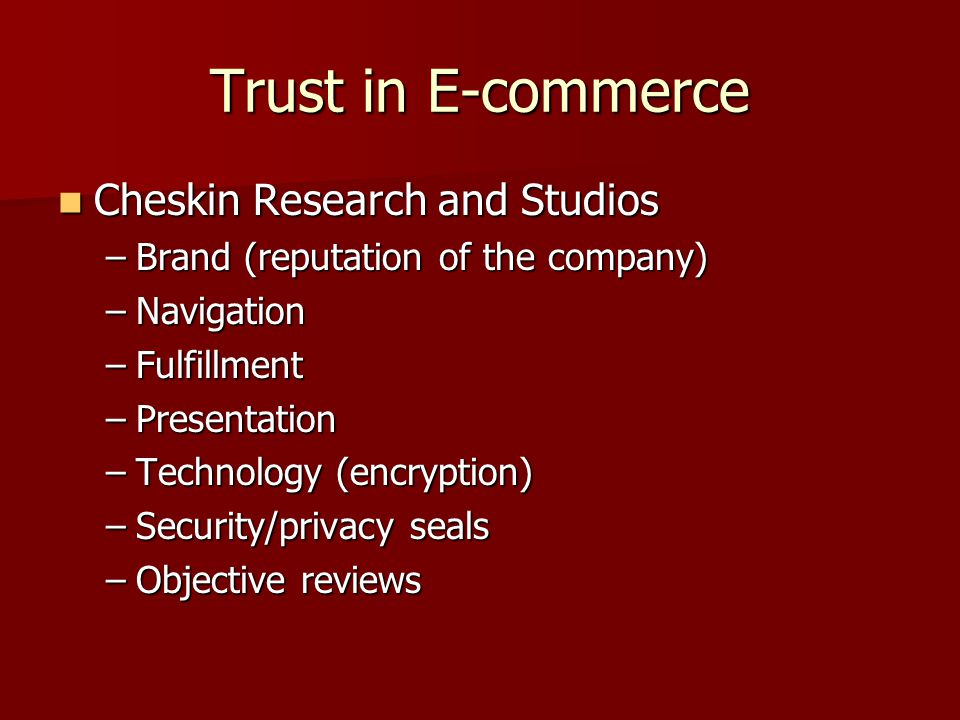 Trust in E-commerce Cheskin Research and Studios Cheskin Research and Studios –Brand (reputation of the company) –Navigation –Fulfillment –Presentation –Technology (encryption) –Security/privacy seals –Objective reviews