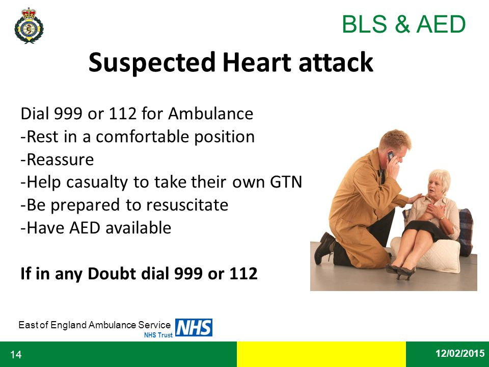 Date East of England Ambulance Service NHS Trust BLS & AED 12/02/2015 14 Suspected Heart attack Dial 999 or 112 for Ambulance -Rest in a comfortable p