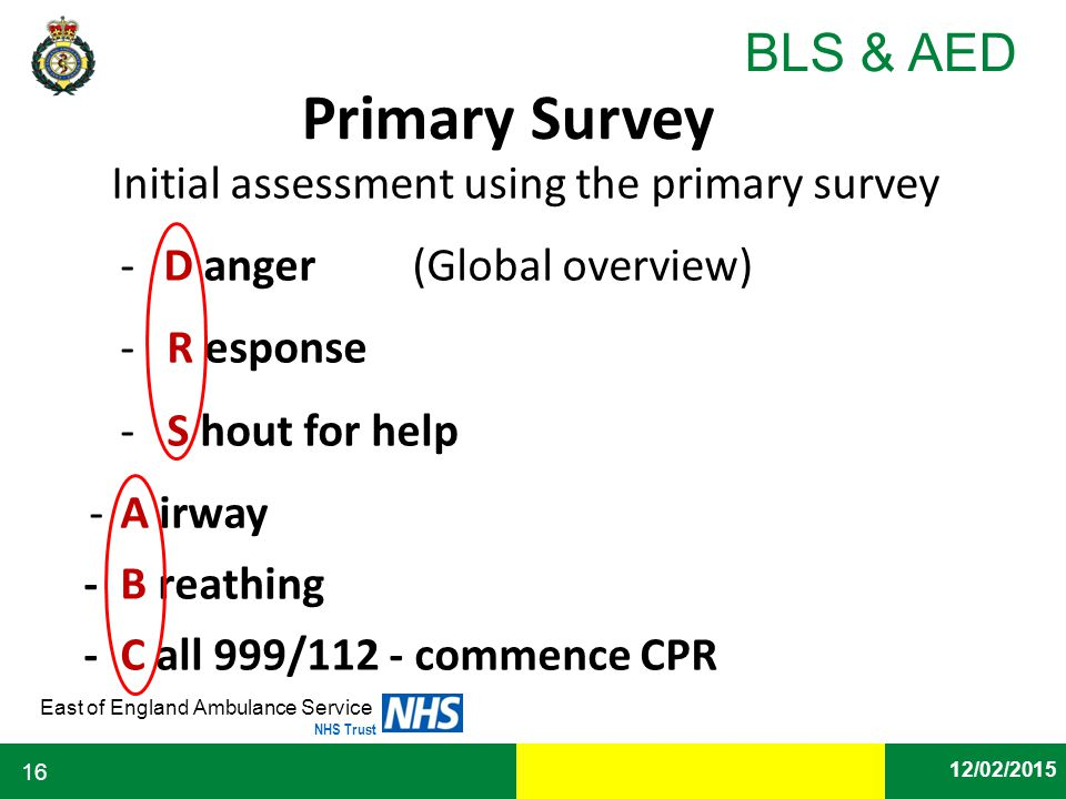 Date East of England Ambulance Service NHS Trust BLS & AED 12/02/2015 16 Primary Survey Initial assessment using the primary survey - D anger (Global