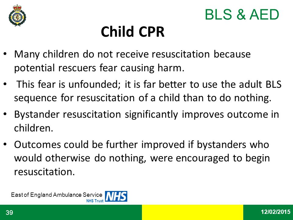 Date East of England Ambulance Service NHS Trust BLS & AED 12/02/2015 39 Child CPR Many children do not receive resuscitation because potential rescue