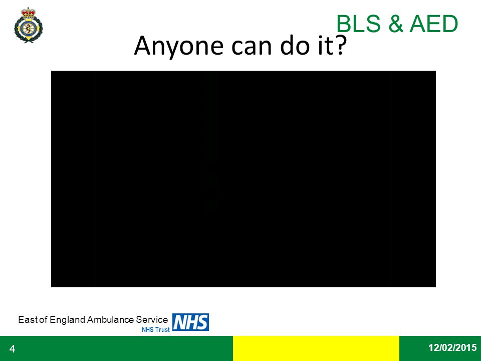 Date East of England Ambulance Service NHS Trust BLS & AED 12/02/2015 4 Anyone can do it?
