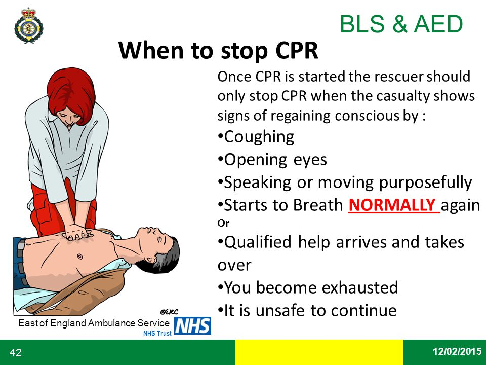 Date East of England Ambulance Service NHS Trust BLS & AED 12/02/2015 42 When to stop CPR Once CPR is started the rescuer should only stop CPR when th