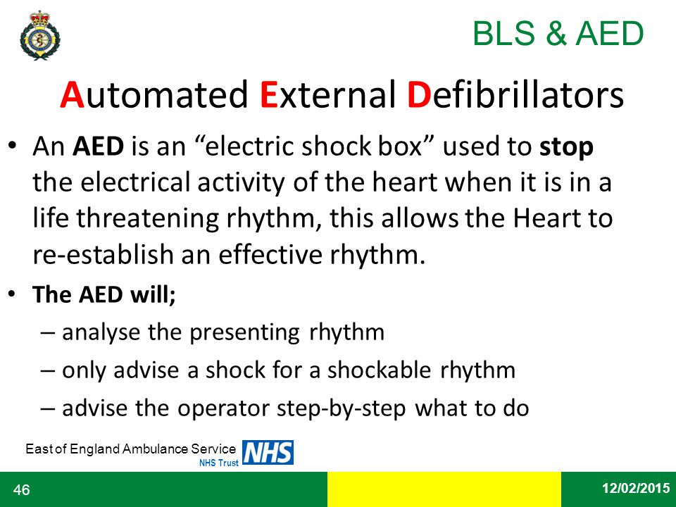 "Date East of England Ambulance Service NHS Trust BLS & AED 12/02/2015 46 Automated External Defibrillators An AED is an ""electric shock box"" used to s"