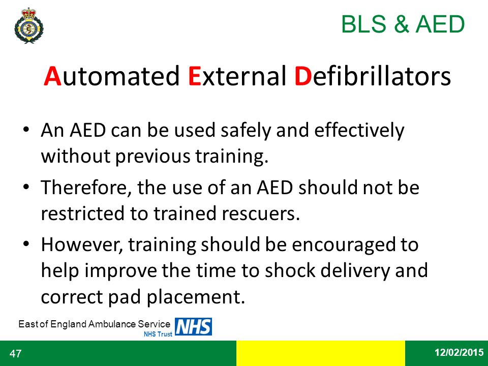 Date East of England Ambulance Service NHS Trust BLS & AED 12/02/2015 47 Automated External Defibrillators An AED can be used safely and effectively w