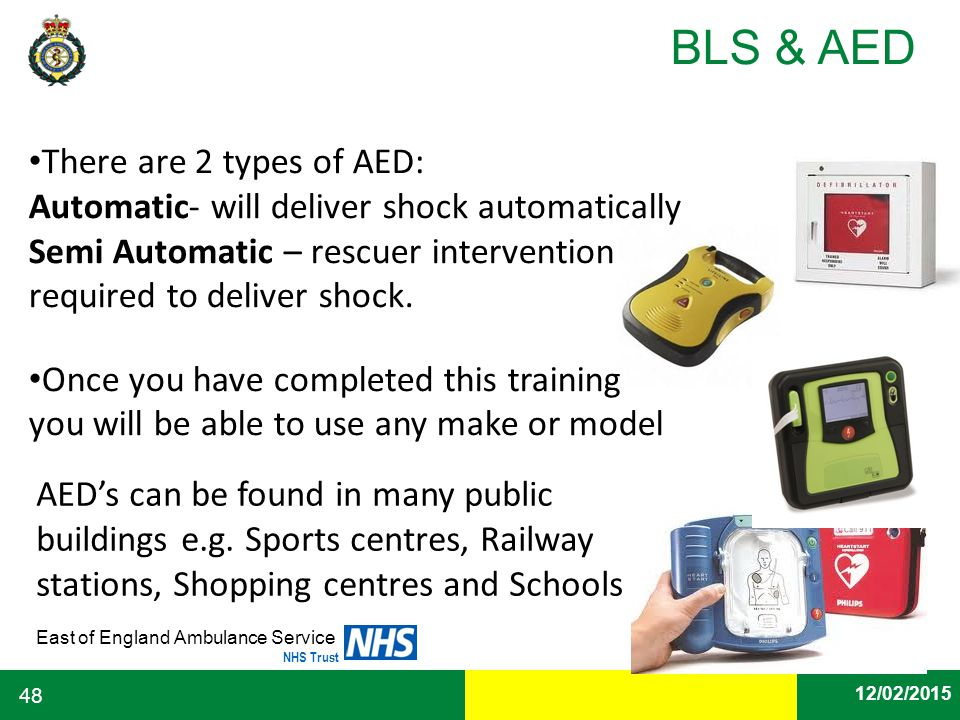 Date East of England Ambulance Service NHS Trust BLS & AED 12/02/2015 48 There are 2 types of AED: Automatic- will deliver shock automatically Semi Au