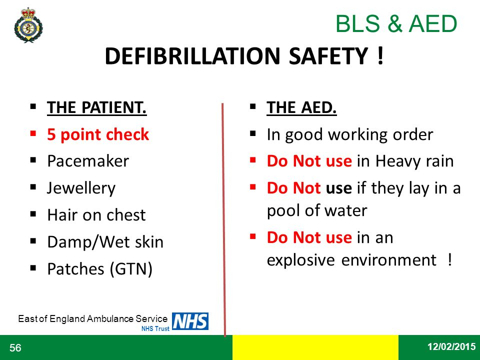 Date East of England Ambulance Service NHS Trust BLS & AED 12/02/2015 56 DEFIBRILLATION SAFETY !  THE PATIENT.  5 point check  Pacemaker  Jeweller