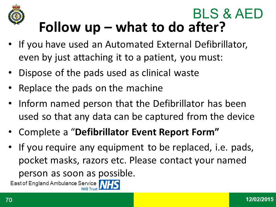 Date East of England Ambulance Service NHS Trust BLS & AED 12/02/2015 70 Follow up – what to do after? If you have used an Automated External Defibril