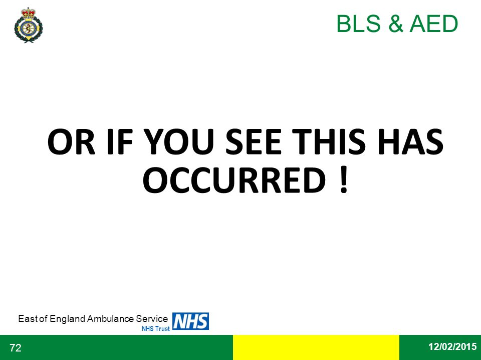 Date East of England Ambulance Service NHS Trust BLS & AED 12/02/2015 72 OR IF YOU SEE THIS HAS OCCURRED !