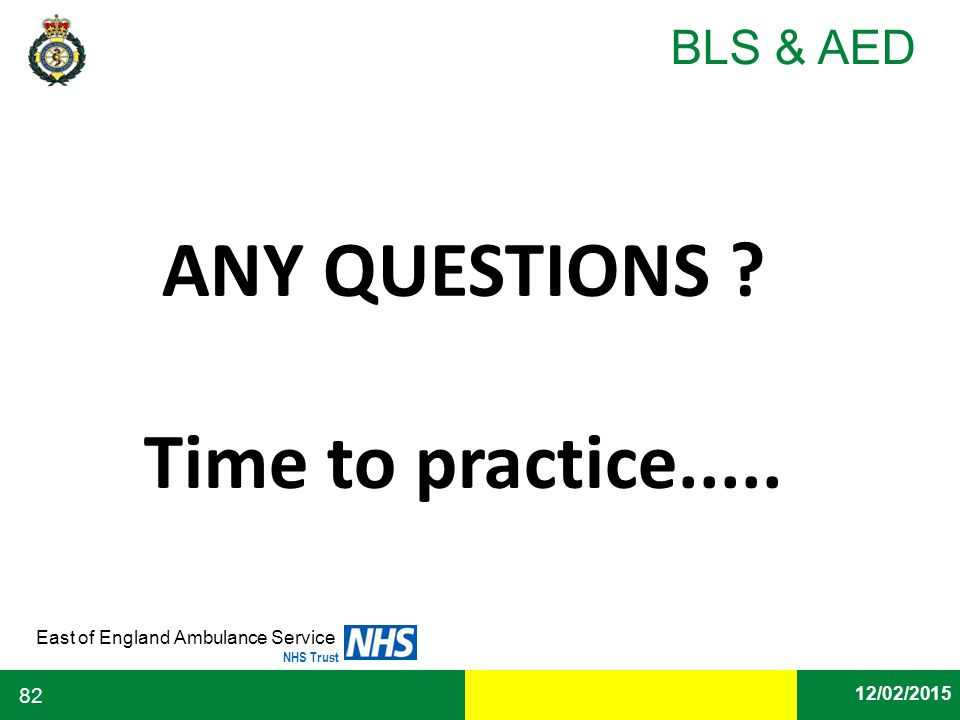 Date East of England Ambulance Service NHS Trust BLS & AED 12/02/2015 82 ANY QUESTIONS ? Time to practice.....