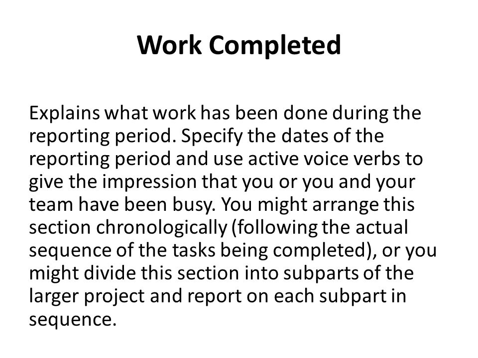 Work Completed Explains what work has been done during the reporting period. Specify the dates of the reporting period and use active voice verbs to g