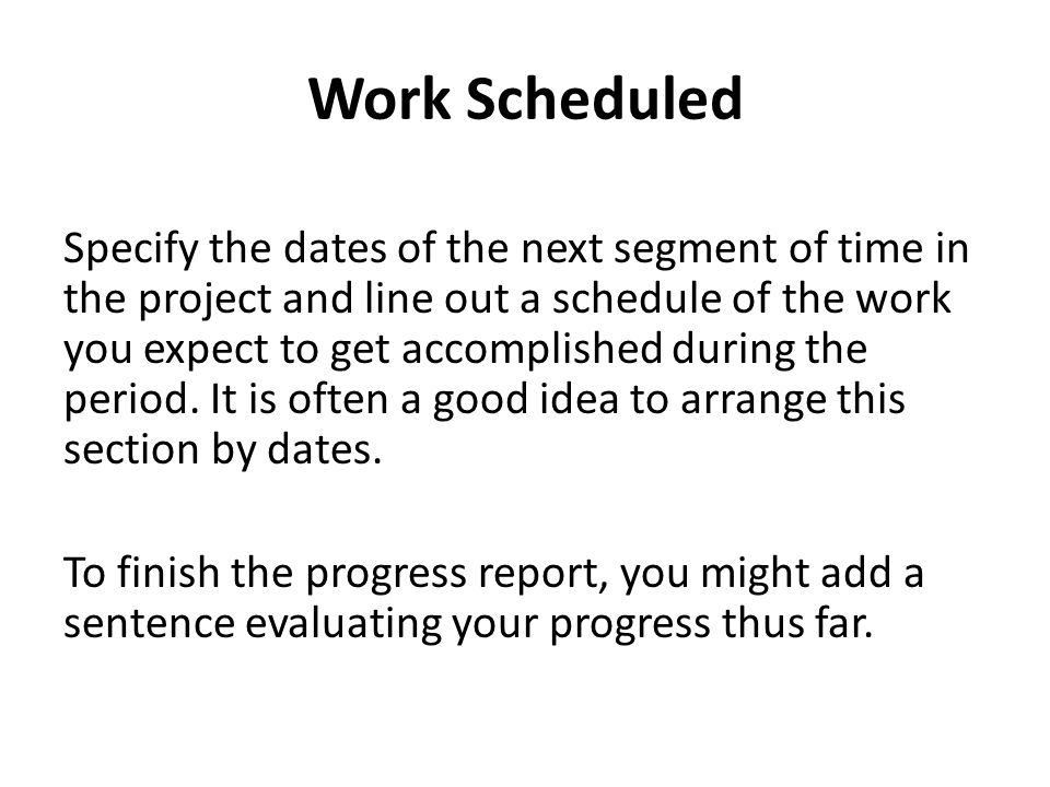 Work Scheduled Specify the dates of the next segment of time in the project and line out a schedule of the work you expect to get accomplished during