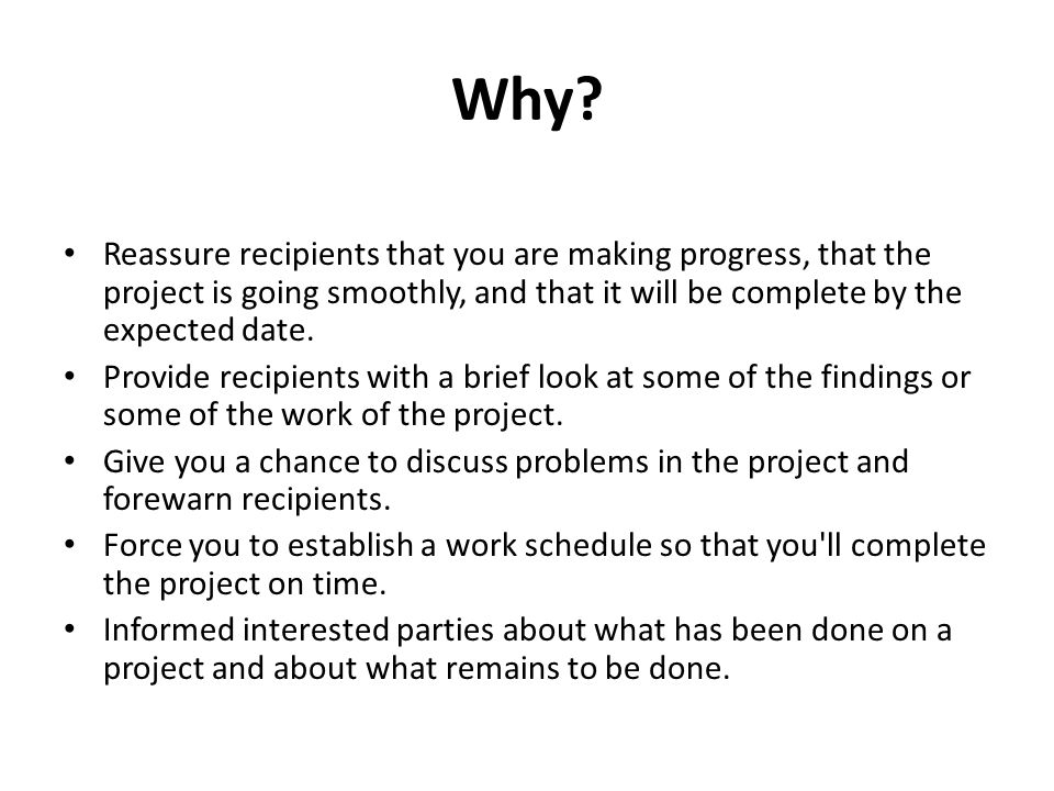 Why? Reassure recipients that you are making progress, that the project is going smoothly, and that it will be complete by the expected date. Provide