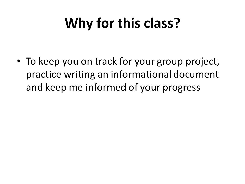 Why for this class? To keep you on track for your group project, practice writing an informational document and keep me informed of your progress