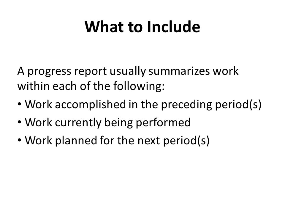 What to Include A progress report usually summarizes work within each of the following: Work accomplished in the preceding period(s) Work currently be