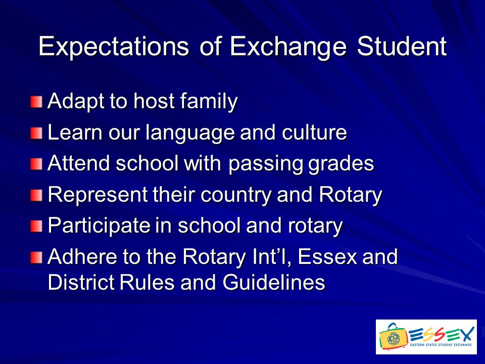 Expectations of Exchange Student Adapt to host family Learn our language and culture Attend school with passing grades Represent their country and Rotary Participate in school and rotary Adhere to the Rotary Int'l, Essex and District Rules and Guidelines