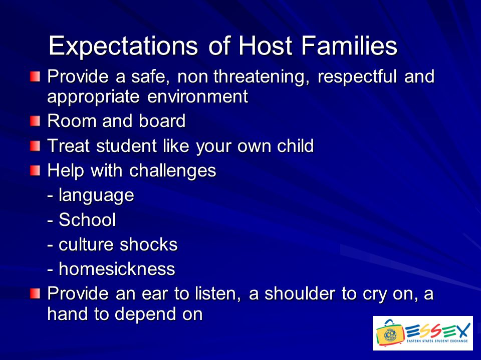 Expectations of Host Families Provide a safe, non threatening, respectful and appropriate environment Room and board Treat student like your own child Help with challenges - language - School - culture shocks - homesickness Provide an ear to listen, a shoulder to cry on, a hand to depend on