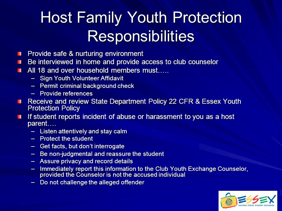 Host Family Youth Protection Responsibilities Provide safe & nurturing environment Be interviewed in home and provide access to club counselor All 18 and over household members must…..