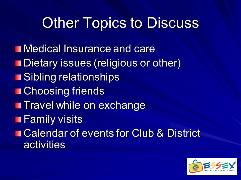 Other Topics to Discuss Medical Insurance and care Dietary issues (religious or other) Sibling relationships Choosing friends Travel while on exchange Family visits Calendar of events for Club & District activities