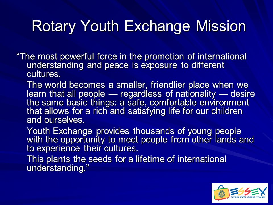 Rotary Youth Exchange Mission Rotary Youth Exchange Mission The most powerful force in the promotion of international understanding and peace is exposure to different cultures.