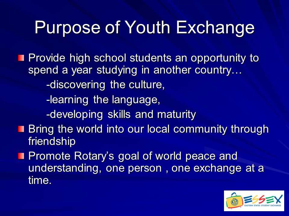 Purpose of Youth Exchange Provide high school students an opportunity to spend a year studying in another country… -discovering the culture, -learning the language, -developing skills and maturity Bring the world into our local community through friendship Promote Rotary's goal of world peace and understanding, one person, one exchange at a time.