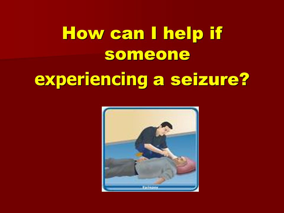 How can I help if someone experiencing a seizure?