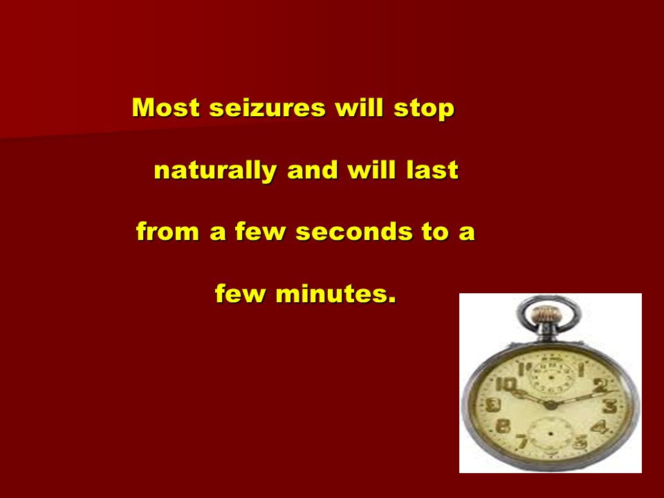 Most seizures will stop naturally and will last from a few seconds to a few minutes.