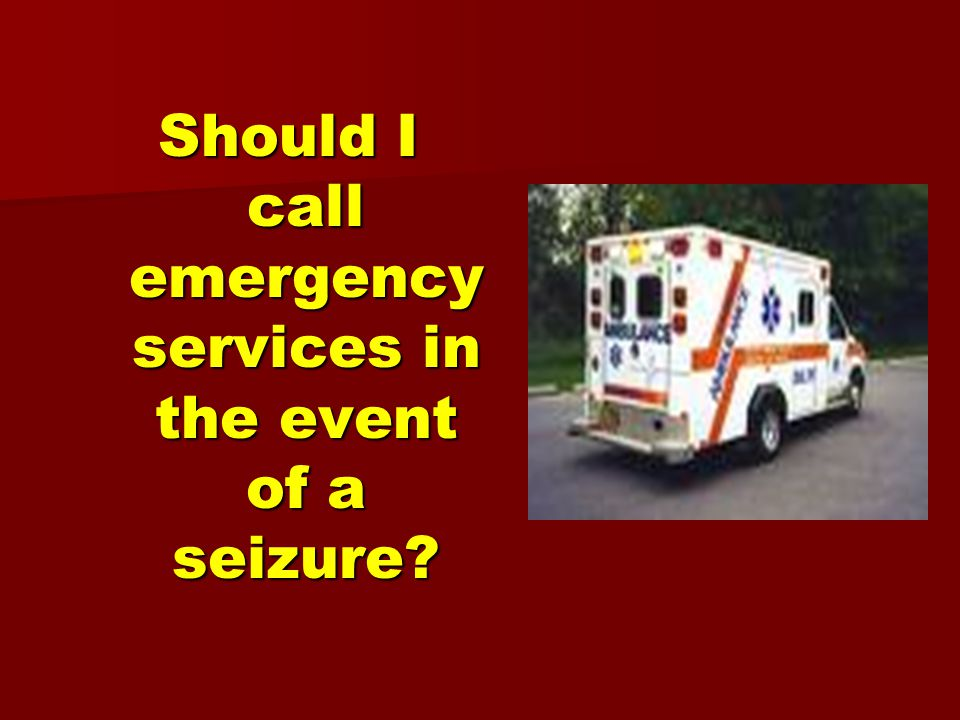 Should I call emergency services in the event of a seizure?
