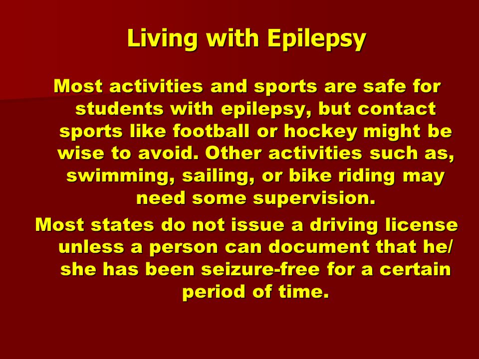 Living with Epilepsy Most activities and sports are safe for students with epilepsy, but contact sports like football or hockey might be wise to avoid.