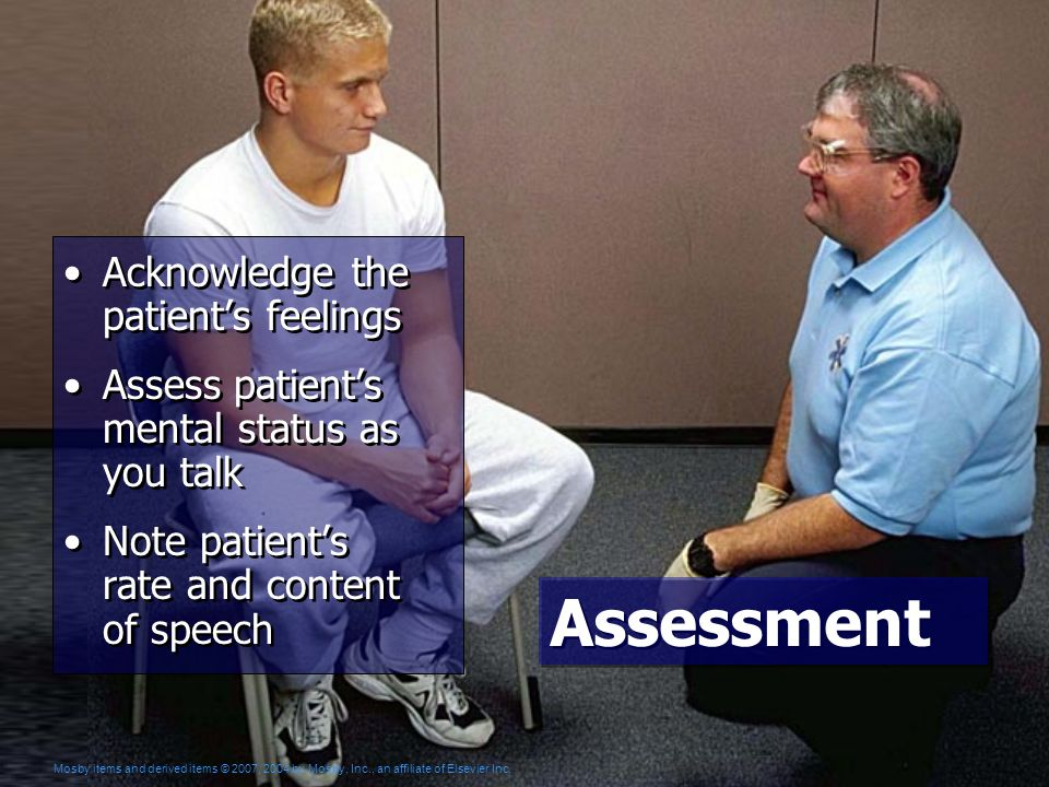 Assessment Acknowledge the patient's feelings Assess patient's mental status as you talk Note patient's rate and content of speech Acknowledge the patient's feelings Assess patient's mental status as you talk Note patient's rate and content of speech Mosby items and derived items © 2007, 2004 by Mosby, Inc., an affiliate of Elsevier Inc.
