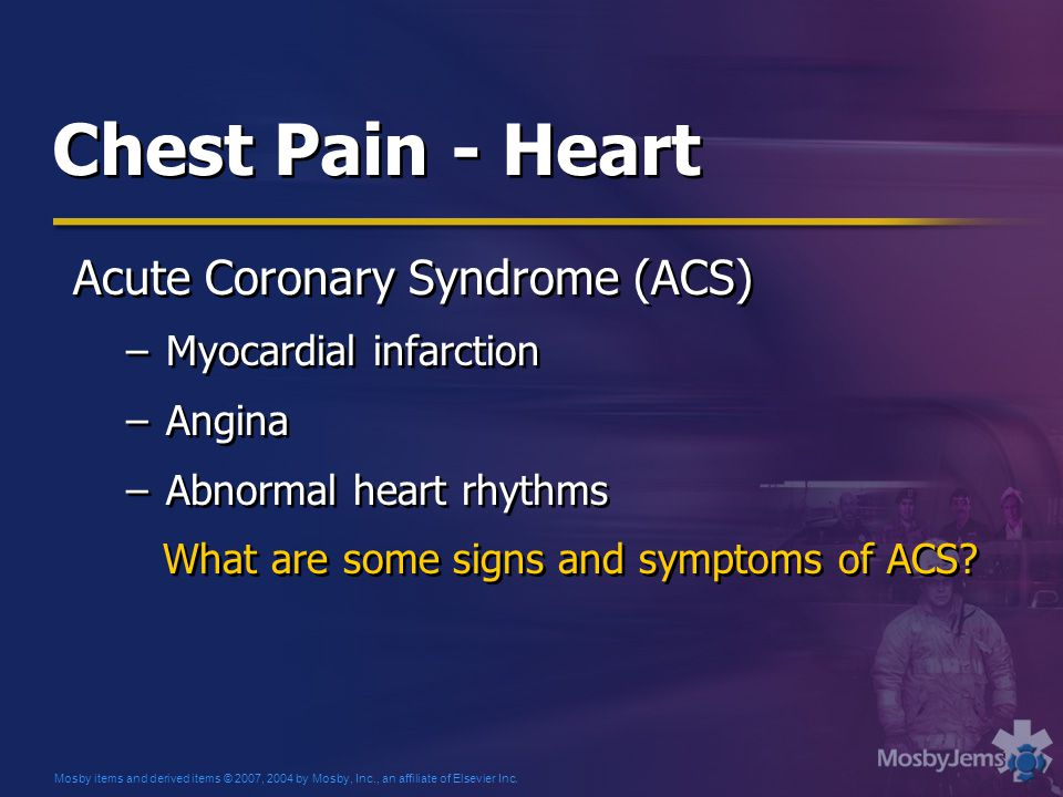 Chest Pain - Heart Acute Coronary Syndrome (ACS) –Myocardial infarction –Angina –Abnormal heart rhythms What are some signs and symptoms of ACS.