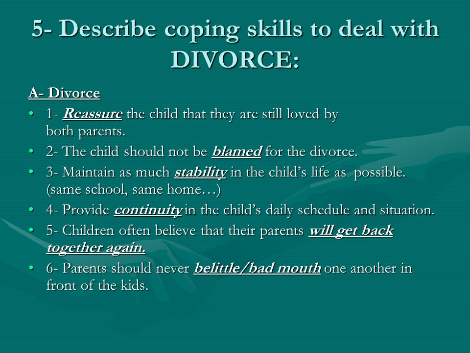 5- Describe coping skills to deal with DIVORCE: A- Divorce 1- Reassure the child that they are still loved by both parents.1- Reassure the child that they are still loved by both parents.