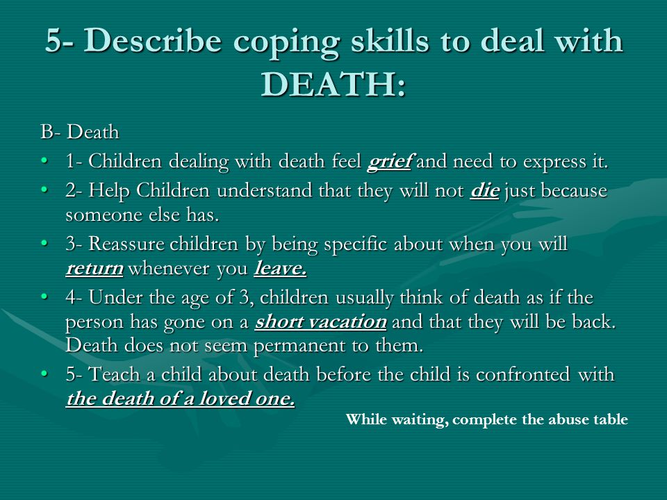 5- Describe coping skills to deal with DEATH: B- Death 1- Children dealing with death feel grief and need to express it.1- Children dealing with death feel grief and need to express it.