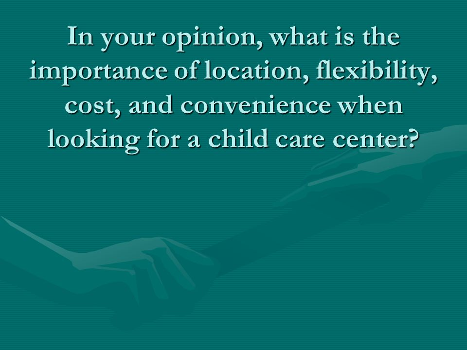 In your opinion, what is the importance of location, flexibility, cost, and convenience when looking for a child care center