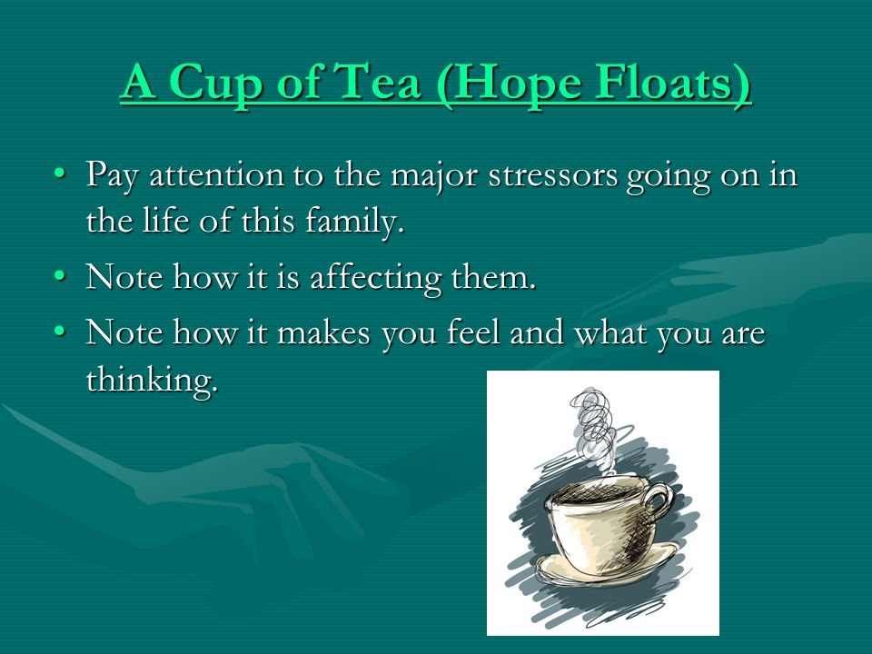 A Cup of Tea (Hope Floats) A Cup of Tea (Hope Floats) Pay attention to the major stressors going on in the life of this family.Pay attention to the major stressors going on in the life of this family.