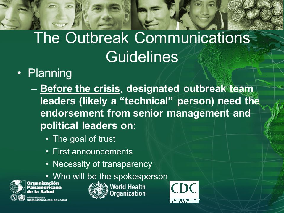 The Outbreak Communications Guidelines Planning –Before the crisis, designated outbreak team leaders (likely a technical person) need the endorsement from senior management and political leaders on: The goal of trust First announcements Necessity of transparency Who will be the spokesperson
