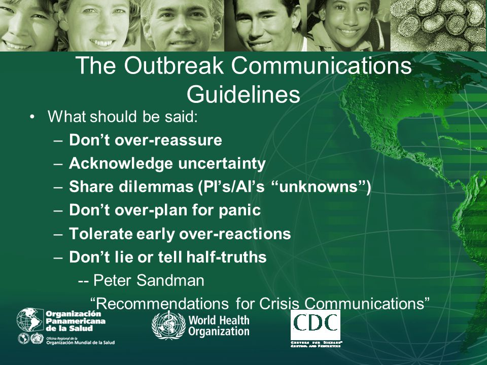 The Outbreak Communications Guidelines What should be said: –Don't over-reassure –Acknowledge uncertainty –Share dilemmas (PI's/AI's unknowns ) –Don't over-plan for panic –Tolerate early over-reactions –Don't lie or tell half-truths -- Peter Sandman Recommendations for Crisis Communications