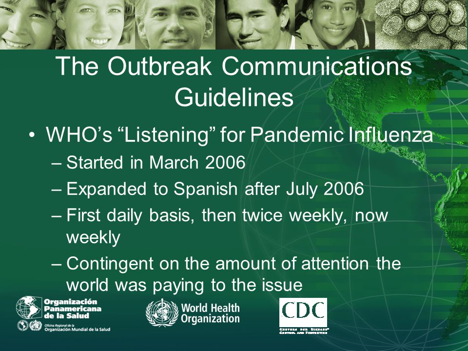 The Outbreak Communications Guidelines WHO's Listening for Pandemic Influenza –Started in March 2006 –Expanded to Spanish after July 2006 –First daily basis, then twice weekly, now weekly –Contingent on the amount of attention the world was paying to the issue