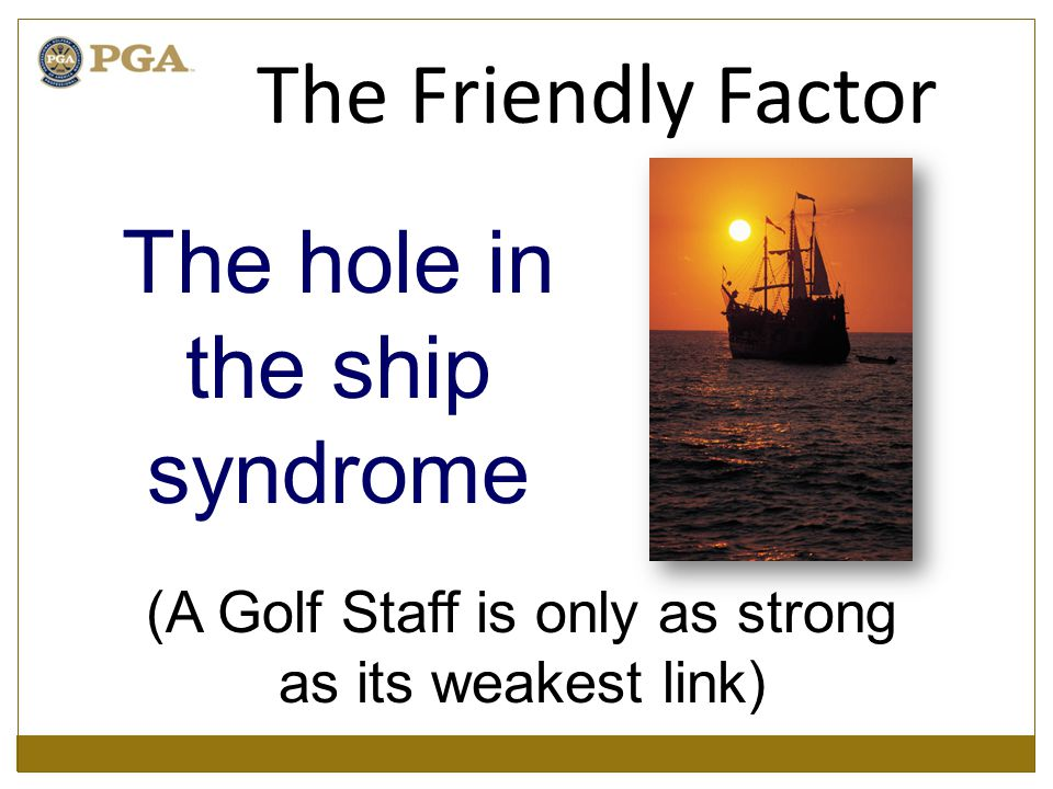 The hole in the ship syndrome (A Golf Staff is only as strong as its weakest link) The Friendly Factor