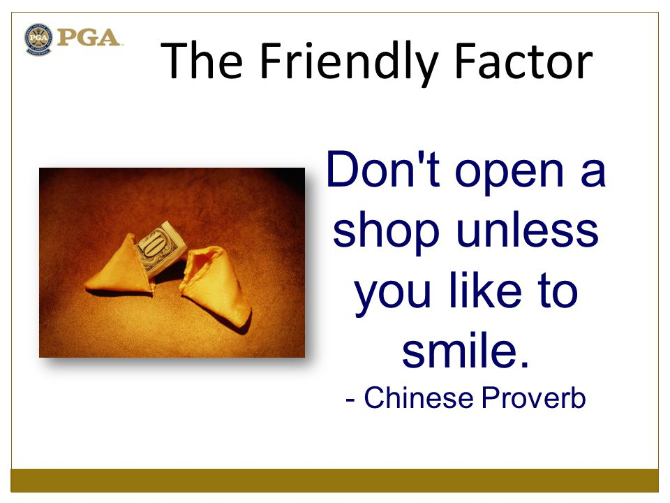 Don't open a shop unless you like to smile. - Chinese Proverb The Friendly Factor
