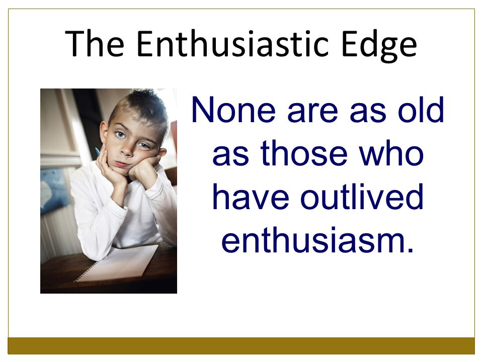 None are as old as those who have outlived enthusiasm. The Enthusiastic Edge
