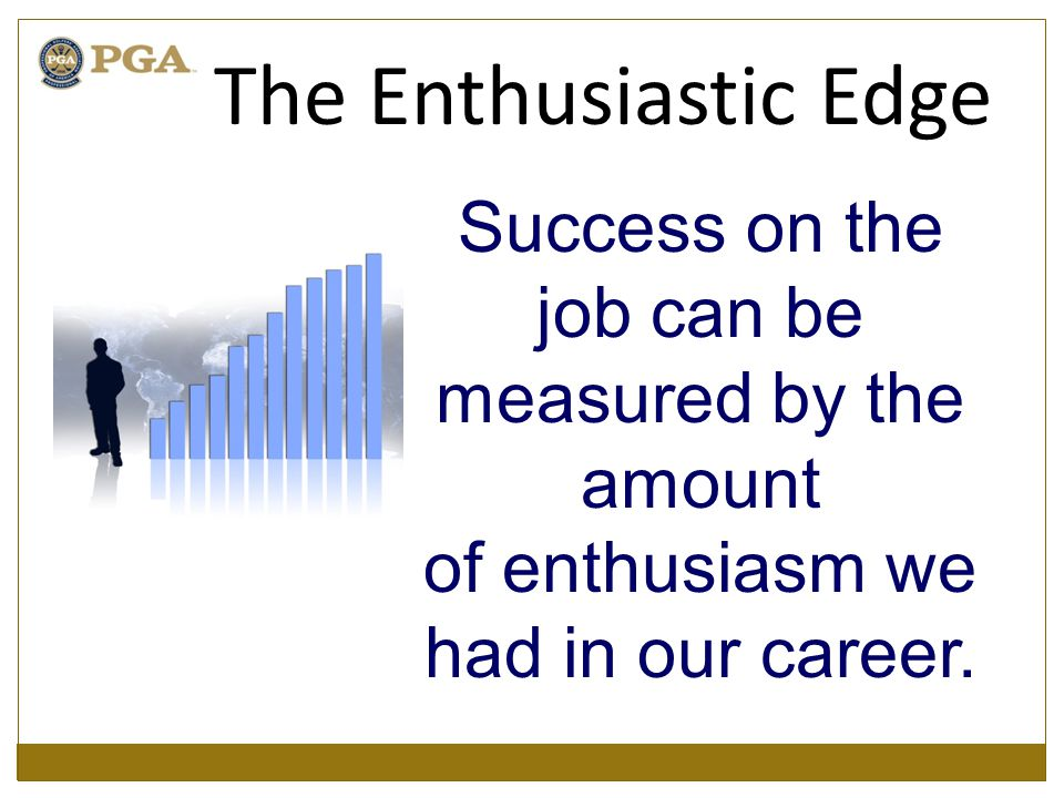 Success on the job can be measured by the amount of enthusiasm we had in our career.