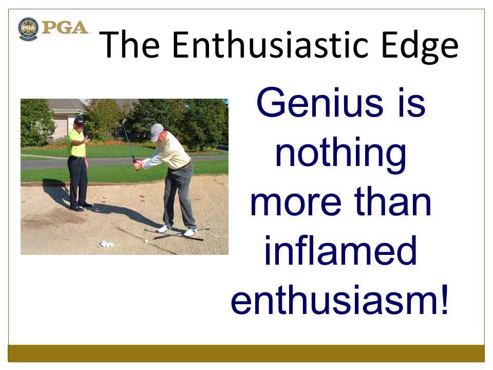 Genius is nothing more than inflamed enthusiasm! The Enthusiastic Edge